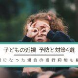 【子どもの近視】予防と対策4選 近視になった場合の進行抑制も紹介
