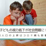 子どもの視力低下が社会問題に!近視人口の上昇はコロナ禍も影響か