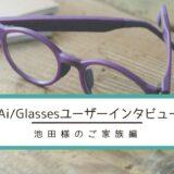 Ai/Glasses(エーアイグラス)ユーザーインタビュー(池田様)